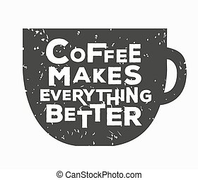 Coffee makes everything better - creative quote. Vector hand...