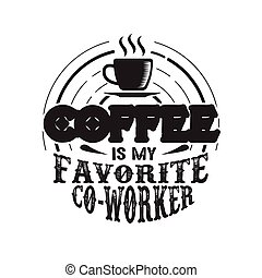 Coffee Quote. Coffee is my favorite co-worker