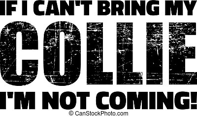 Collie slogan - If I can't bring my Collie I'm not coming