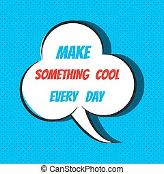 Comic speech bubble with phrase make something cool every day