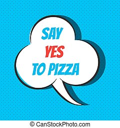 Comic speech bubble with phrase say yes to pizza