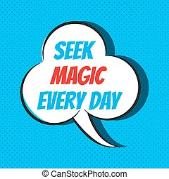 Comic speech bubble with phrase seek magic every day