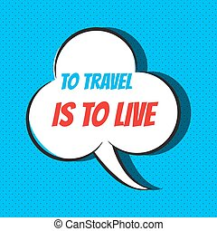 Comic speech bubble with phrase to travel is to live