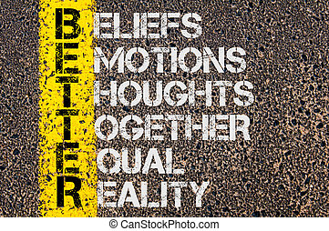 Concept image of Business Acronym BETTER as Beliefs, Emotions, Thoughts Together Equal Reality written over road marking yellow paint line.
