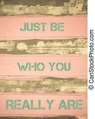 Concept image of JUST BE WHO YOU REALLY ARE motivational quote written on vintage painted wooden wall