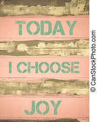 Concept image of TODAY I CHOOSE JOY motivational quote written on vintage painted wooden wall
