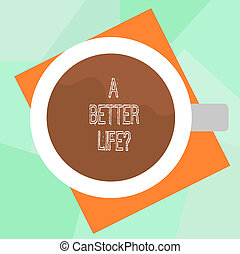 Conceptual hand writing showing A Better Lifequestion. Business photo text Wants to improve the current quality of life Top View of Drinking Cup Filled with Beverage on Color Paper.