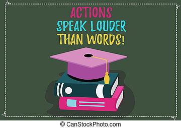 Conceptual hand writing showing Actions Speak Louder Than Words. Business photo text Make execute accomplish more talk less Color Graduation Hat with Tassel 3D Academic cap on Books.