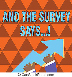Conceptual hand writing showing And The Survey Says. Business photo showcasing written spoken results of short quiz or exam on internet Hand Holding Colorful Huge 3D Arrow Pointing and Going Up.