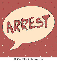 Conceptual hand writing showing Arrest. Business photo showcasing seize someone by legal authority and take them into custody