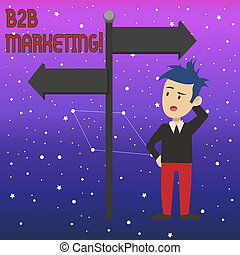 Conceptual hand writing showing B2B Marketing. Business photo text marketing of products to businesses or other organizations Man Confused with Road Sign Pointing to Opposite Direction.