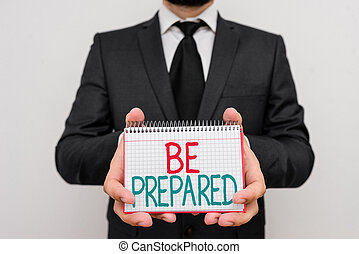 Conceptual hand writing showing Be Prepared. Business photo showcasing make something ready for use or consideration at future.