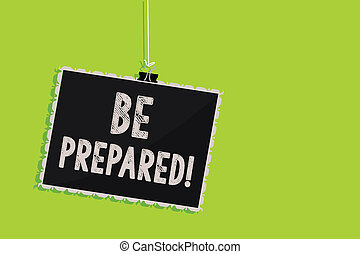 Conceptual hand writing showing Be Prepared. Business photo text Getting ready for whatever will happen Plan Ahead of time Hanging blackboard message communication sign green background.