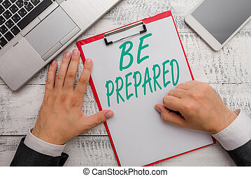 Conceptual hand writing showing Be Prepared. Business photo text make something ready for use or consideration at future.