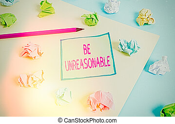 Conceptual hand writing showing Be Unreasonable. Concept meaning Behaving not in accordance with practical realities Colored crumpled paper empty reminder blue yellow clothespin