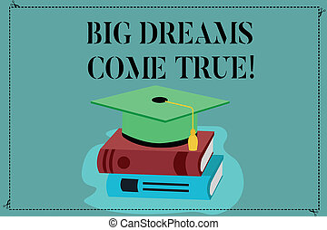 Conceptual hand writing showing Big Dreams Come True. Business photo showcasing Great wishes can become reality stay motivated Color Graduation Hat with Tassel 3D Academic cap on Books.