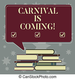 Conceptual hand writing showing Carnival Is Coming. Business photo showcasing public festival which showing play music and dance Uneven Pile of Hardbound Books and Rectangular Speech Bubble.