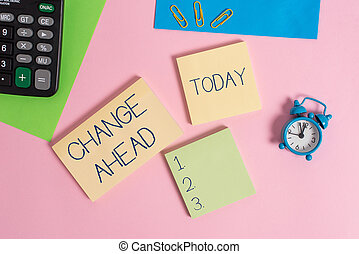 Conceptual hand writing showing Change Ahead. Business photo showcasing to replace with or exchange for another Become different Alarm clock calculator notepads paper sheet color background.