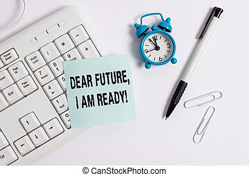Conceptual hand writing showing Dear Future I Am Ready. Business photo text Confident to move ahead or to face the future White pc keyboard with empty note paper above white background.