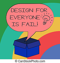 Conceptual hand writing showing Design For Everyone Is Fail. Business photo text Do not make designs to fulfil everybody tastes Idea icon in Blank Halftone Speech Bubble Over Carton Box.