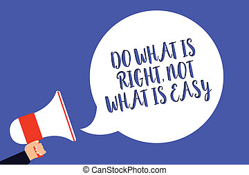 Conceptual hand writing showing Do What Is Right, Not What Is Easy. Business photo text Make correct actions Have integrity Man holding megaphone loudspeaker speech bubble blue background.