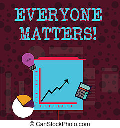 Conceptual hand writing showing Everyone Matters. Business photo showcasing means that we everyone has right equals and duties Investment Icons of Pie and Line Chart with Arrow Going Up.