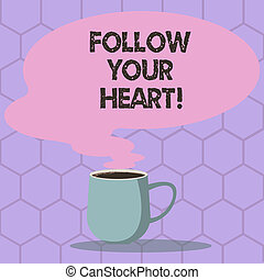 Conceptual hand writing showing Follow Your Heart. Business photo text thinking about it getting feedback or advices from someone Mug of Hot Coffee with Blank Color Speech Bubble Steam icon.