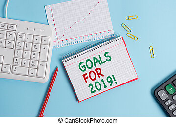 Conceptual hand writing showing Goals For 2019. Business photo text object of demonstratings ambition or effort aim or desired result Paper blue keyboard office study notebook chart numbers memo.