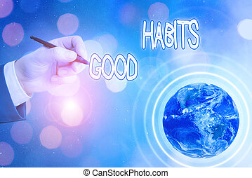 Conceptual hand writing showing Good Habits. Business photo text behaviour that is beneficial to one s is physical or mental health Elements of this image furnished by NASA.