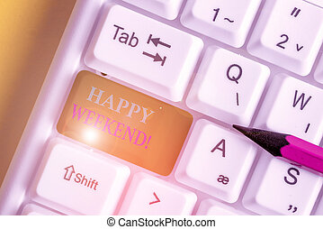 Conceptual hand writing showing Happy Weekend. Business photo text something nice has happened or they feel satisfied with life White pc keyboard with note paper above the white background.