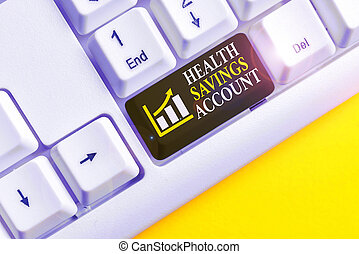 Conceptual hand writing showing Health Savings Account. Business photo text users with High Deductible Health Insurance Policy White pc keyboard with note paper above the white background.