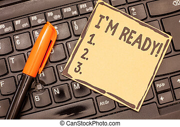 Conceptual hand writing showing I am Ready. Business photo showcasing To be prepared for doing something Readiness Preparation