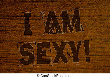 Conceptual hand writing showing I Am Sexy Motivational Call. Business photos showcasing Feeling of attraction Awareness of beautyBold brown letters words ideas on wooden background.