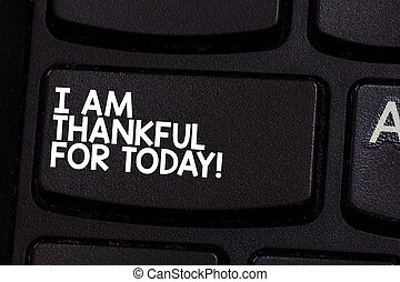 Conceptual hand writing showing I Am Thankful For Today. Business photo showcasing Grateful about living one more day Philosophy Keyboard key Intention to create computer message idea.