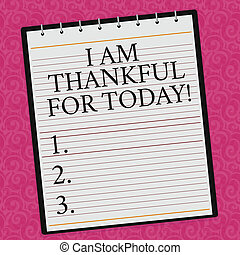 Conceptual hand writing showing I Am Thankful For Today. Business photo showcasing Grateful about living one more day Philosophy Lined Spiral Color Notepad on Watermark Printed Background.