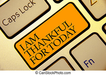 Conceptual hand writing showing I Am Thankful For Today. Business photo text Grateful about living one more day Philosophy Golden grey computer keyboard with yellow button black color.
