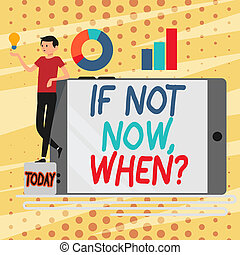 Conceptual hand writing showing If Not Now When Question. Business photo showcasing start acting from this moment do not hesitate Man Leaning on Smartphone Turned on Side Graph and Idea Icon.