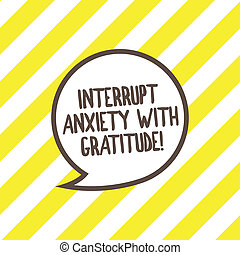 Conceptual hand writing showing Interrupt Anxiety With Gratitude. Business photo text Be thankful and less stressed out Speech Bubble with Border Empty Text Balloon Dialogue Box.