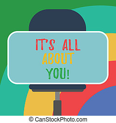 Conceptual hand writing showing It S Is All About You. ...