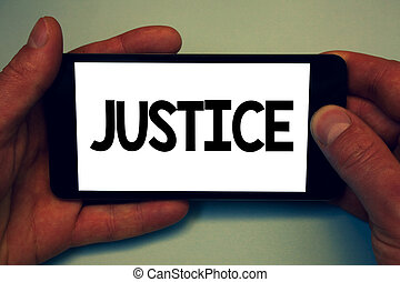 Conceptual hand writing showing Justice. Business photo showcasing Quality of being just impartial or fair Administration of law rules Man hold holding cell phone message application intention.