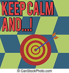 Conceptual hand writing showing Keep Calm And. Business photo showcasing motivational poster produced by British government Color Dart Board with Arrow Hitting the Center Bulls Eye.