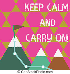 Conceptual hand writing showing Keep Calm And Carry On. Business photo text slogan calling for persistence face of challenge Three Mountains with Hiking Trail and White Snowy Top with Flag.