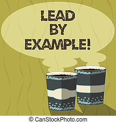 Conceptual hand writing showing Lead By Example. Business photo text Be a mentor leader follow the rules give examples Coach Two To Go Cup with Beverage and Steam icon Speech Bubble.
