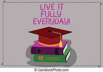 Conceptual hand writing showing Live It Fully Everyday. Business photo text Be optimistic enjoy life Happiness Successful Color Graduation Hat with Tassel 3D Academic cap on Books.