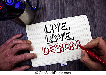 Conceptual hand writing showing Live, Love, Design Motivational Call. Business photo showcasing Exist Tenderness Create Passion Desire Man hold holding red marker notebook table messages ideas.
