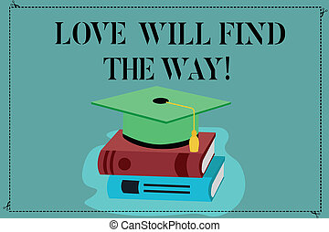 Conceptual hand writing showing Love Will Find The Way. Business photo showcasing Inspiration motivation roanalysistic feelings emotions Color Graduation Hat with Tassel 3D Academic cap on Books.