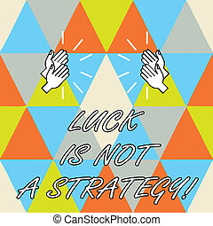 Conceptual hand writing showing Luck Is Not A Strategy. Business photo showcasing It is not being Lucky when planned intentionally Hu analysis Hands Clapping with Sound on Geometrical Shapes.
