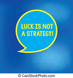 Conceptual hand writing showing Luck Is Not A Strategy. Business photo showcasing It is not being Lucky when planned intentionally Speech Bubble with Border Empty Text Balloon Dialogue Box.