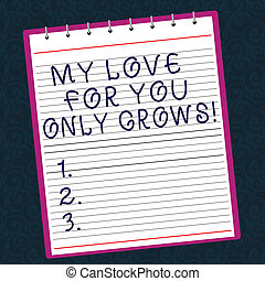 Conceptual hand writing showing My Love For You Only Grows. Business photo text Expressing roanalysistic feelings good emotions Lined Spiral Color Notepad on Watermark Printed Background.