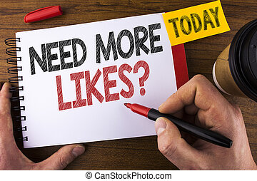 Conceptual hand writing showing Need More Likes Question. Business photo text Social media create more fans followers community written by Man on Notepad holding Pen Wooden background Today Cup